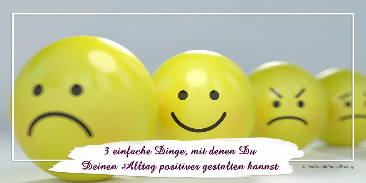 3 einfache Dinge, mit denen Du Deinen Alltag positiver gestalten kannst