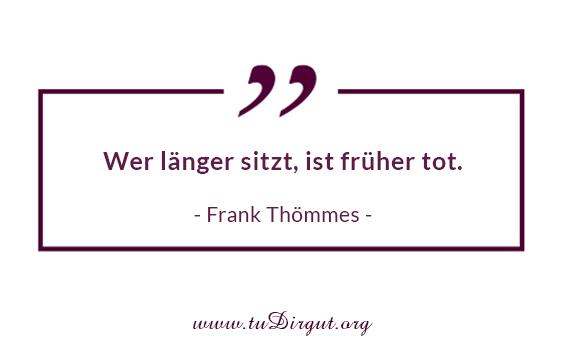 Wer länger sitzt, ist früher tot. - Frank Thömmes