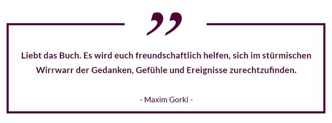 """""""Liebt das Buch. Es wird euch freundschaftlich helfen, sich im stürmischen Wirrwarr der Gedanken, Gefühle und Ereignisse zurechtzufinden."""" - Maxim Gorki"""