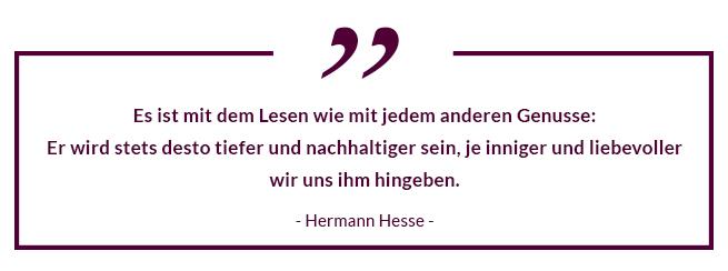 Es ist mit dem Lesen wie mit jedem anderen Genusse: Er wird stets desto tiefer und nachhaltiger sein, je inniger und liebevoller wir uns ihm hingeben. - Hermann Hesse