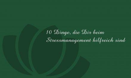 10 Dinge, die Dir beim Stressmanagement hilfreich sind